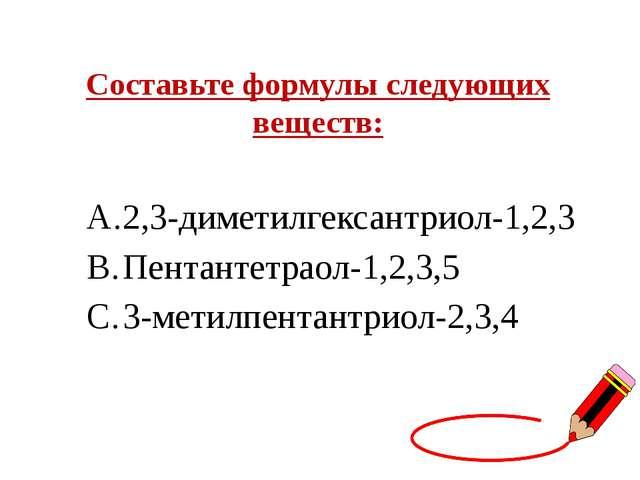 Составьте формулы следующих веществ: 2,3-диметилгексантриол-1,2,3 Пентантетра...