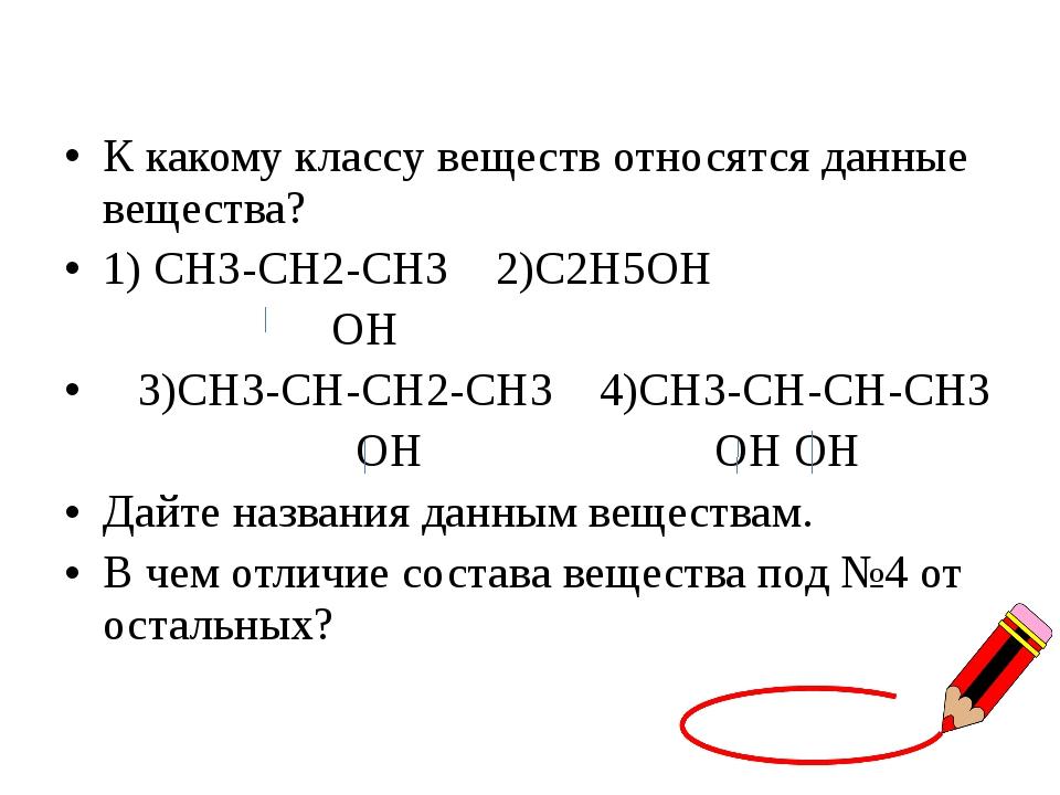К какому классу веществ относятся данные вещества? 1) СН3-СН2-СН3 2)С2Н5ОН ОН...