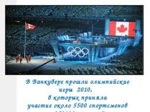 В Ванкувере прошли олимпийские игры 2010, в которых приняли участие около 550