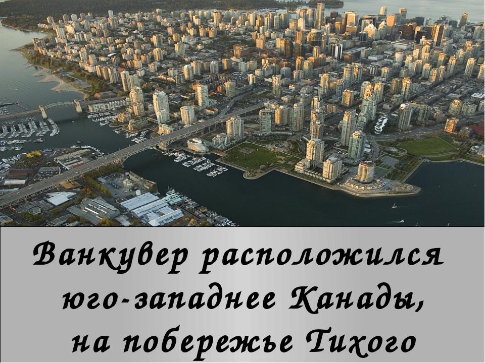 Ванкувер расположился юго-западнее Канады, на побережье Тихого океана.