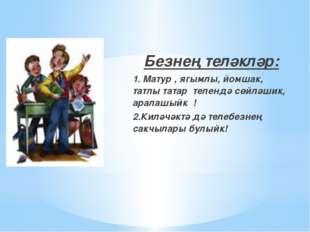 Безнең теләкләр: 1. Матур , ягымлы, йомшак, татлы татар телендә сөйләшик, ар