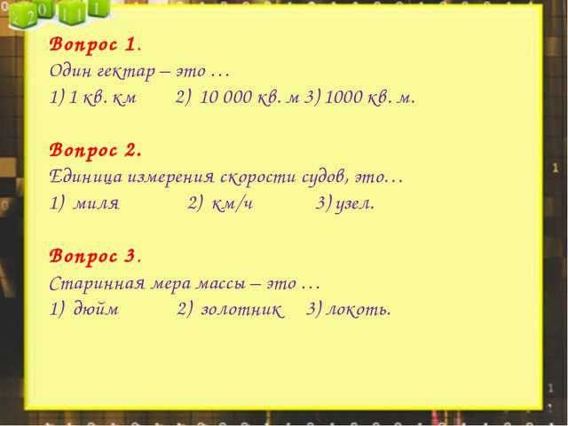 Вопрос 1. Один гектар – это … 1) 1 кв. км2) 10 000 кв. м3) 1000 кв....