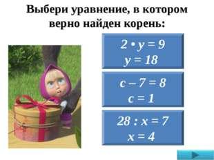 Выбери уравнение, в котором верно найден корень: 28 : х = 7 х = 4 2 • у = 9 у