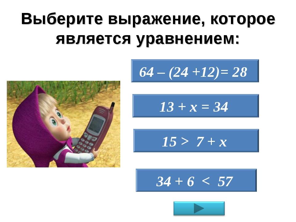 Выберите выражение, которое является уравнением: 64 – (24 +12)= 28 13 + х = 3...