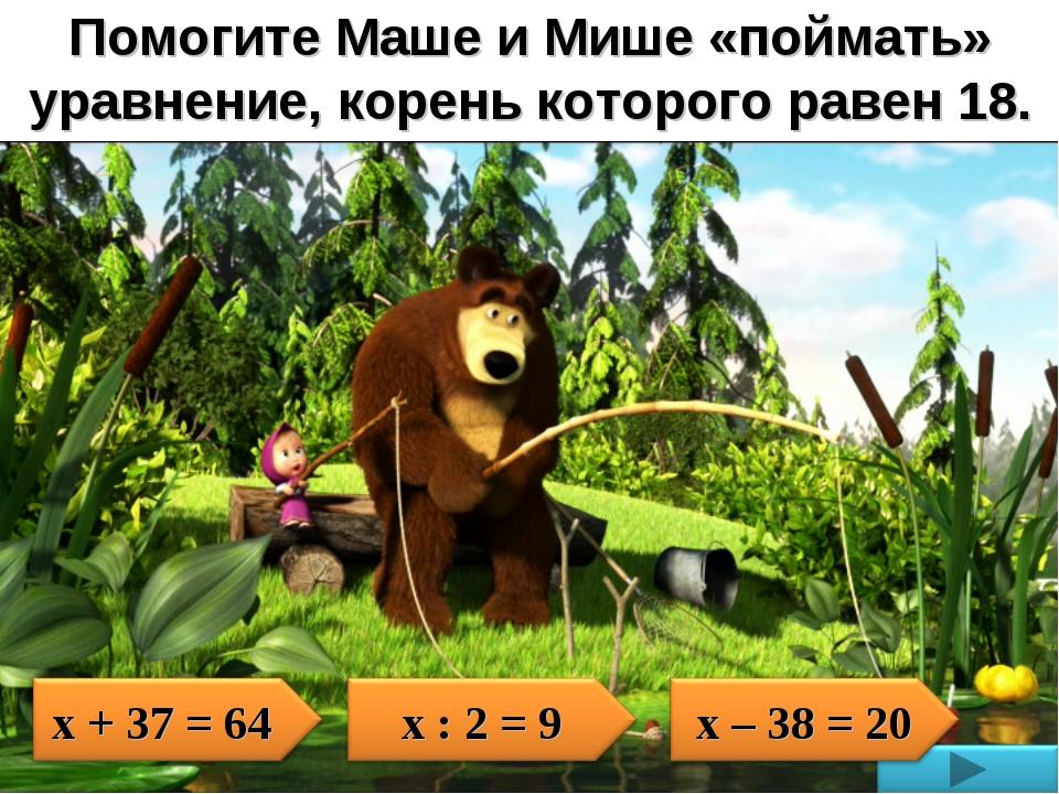 Помогите Маше и Мише «поймать» уравнение, корень которого равен 18.