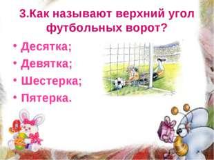 3.Как называют верхний угол футбольных ворот? Десятка; Девятка; Шестерка; Пят