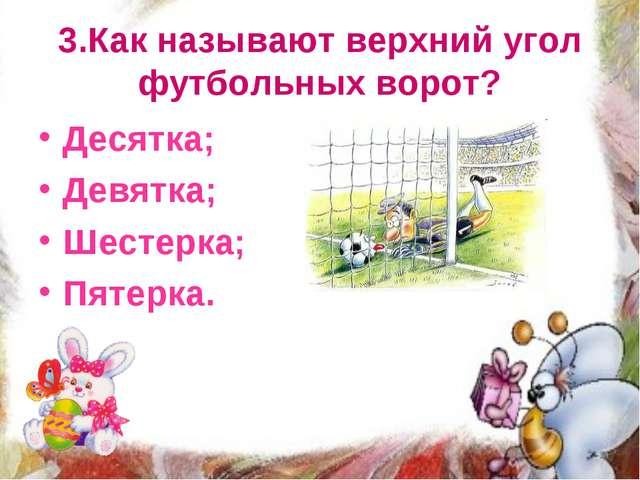 3.Как называют верхний угол футбольных ворот? Десятка; Девятка; Шестерка; Пят...