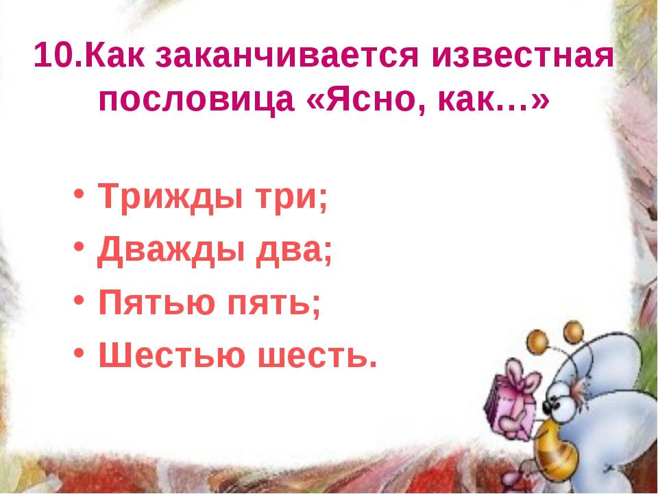 10.Как заканчивается известная пословица «Ясно, как…» Трижды три; Дважды два;...