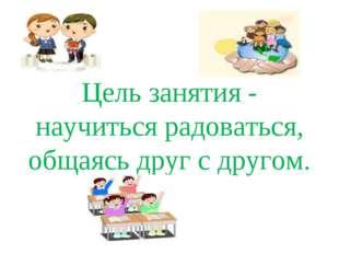 Цель занятия - научиться радоваться, общаясь друг с другом.