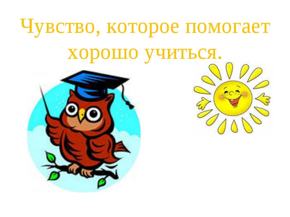Чувство, которое помогает хорошо учиться.