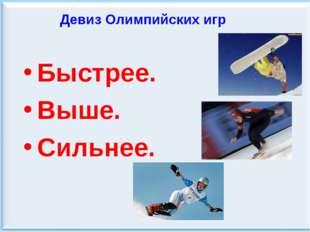 Девиз Олимпийских игр Быстрее. Выше. Сильнее.