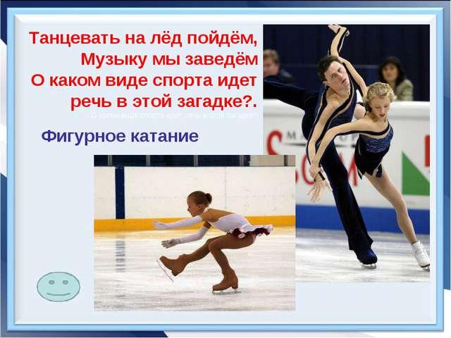Танцевать на лёд пойдём, Музыку мы заведём О каком виде спорта идет речь в эт...