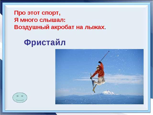 Про этот спорт, Я много слышал: Воздушный акробат на лыжах.         ...
