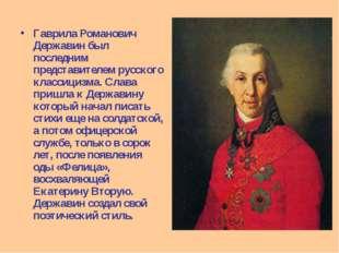 Гаврила Романович Державин был последним представителем русского классицизма.
