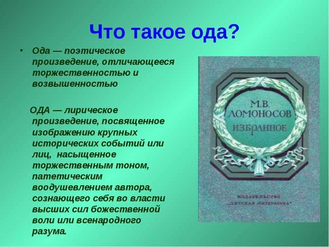 Что такое ода? Ода— поэтическое произведение, отличающееся торжественностью...