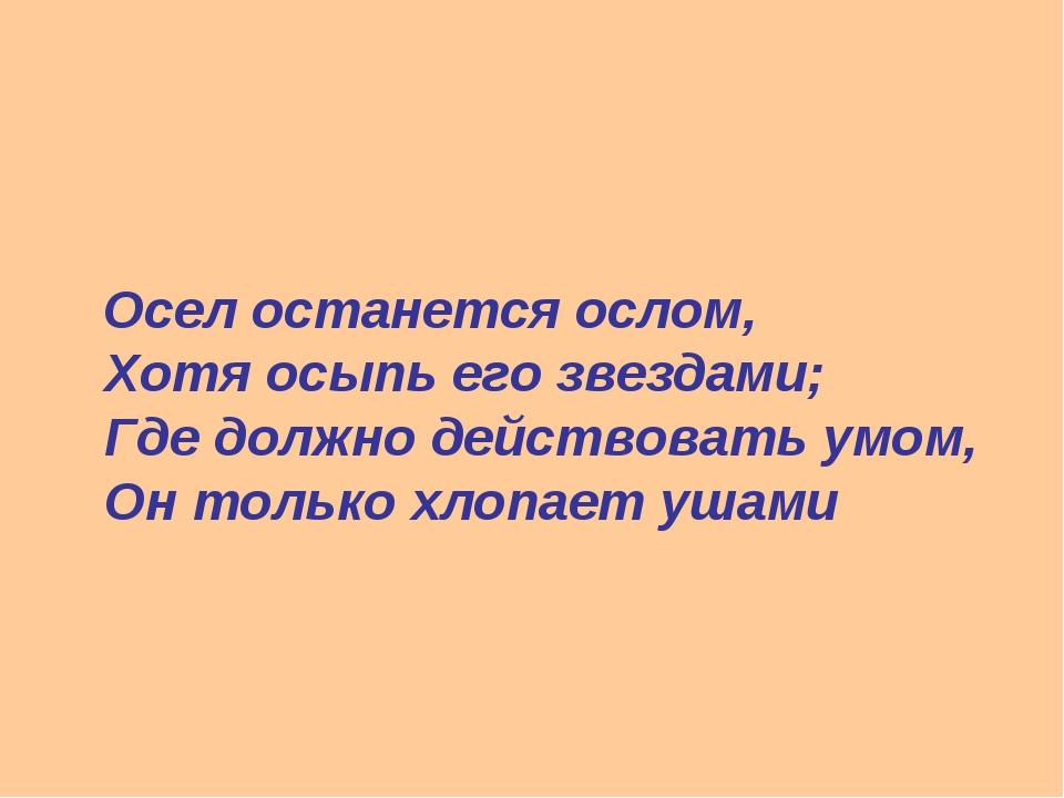 Осел останется ослом, Хотя осыпь его звездами; Где должно действовать умом,...