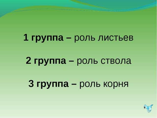 1 группа – роль листьев 2 группа – роль ствола 3 группа – роль корня