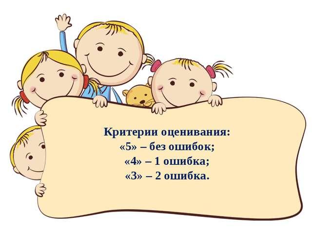 Критерии оценивания: «5» – без ошибок; «4» – 1 ошибка; «3» – 2 ошибка.