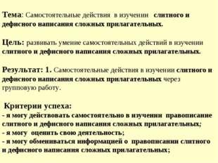 Тема: Самостоятельные действия в изучении слитного и дефисного написания сло