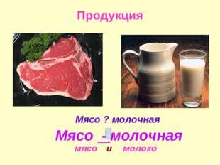 Продукция Мясо ? молочная мясо молоко и Мясо - молочная