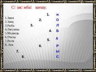 Сөзжұмбақ шешу. 1.Змея 2.Заяц 3.Рыба 4.Лягушка 5.Медведь 6.Пчела 7.Волк 8. Ле