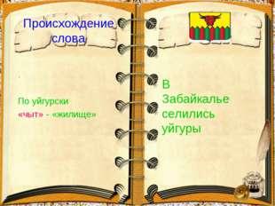 Происхождение слова . По уйгурски «чыт» - «жилище» В Забайкалье селились уйгуры