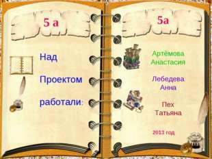 5 а 2013 год Над Проектом работали: 5а Артёмова Анастасия Лебедева Анна Пех Т