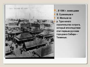 . В 1586 г. воеводами В. Сукининым и И. Мясным на р. Туре начато строительств