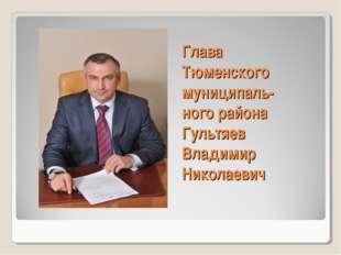 Глава Тюменского муниципаль- ного района Гультяев Владимир Николаевич