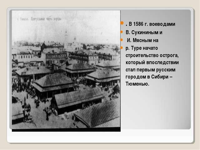 . В 1586 г. воеводами В. Сукининым и И. Мясным на р. Туре начато строительств...