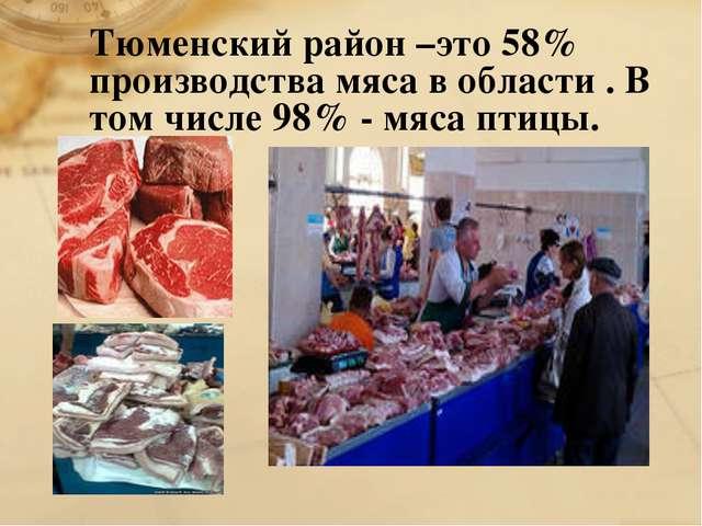 Тюменский район –это 58% производства мяса в области . В том числе 98% - мяса...