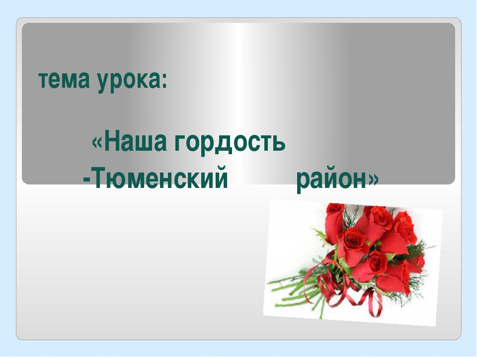 тема урока: «Наша гордость -Тюменский район»
