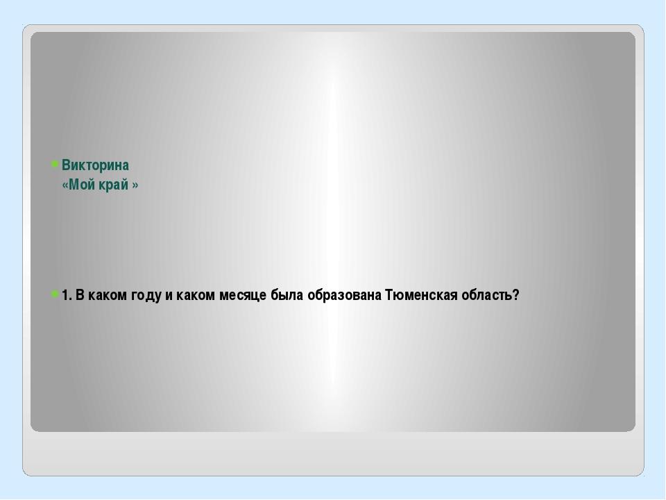 Викторина «Мой край » 1. В каком году и каком месяце была образована Тюменск...