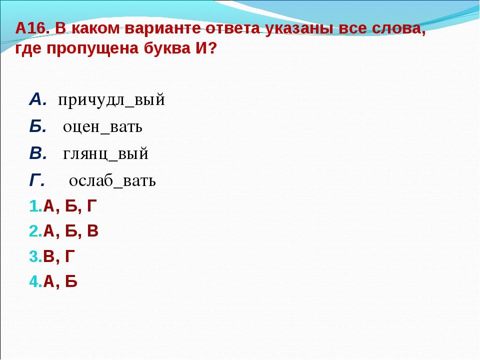 А16. В каком варианте ответа указаны все слова, где пропущена буква И? А. при...