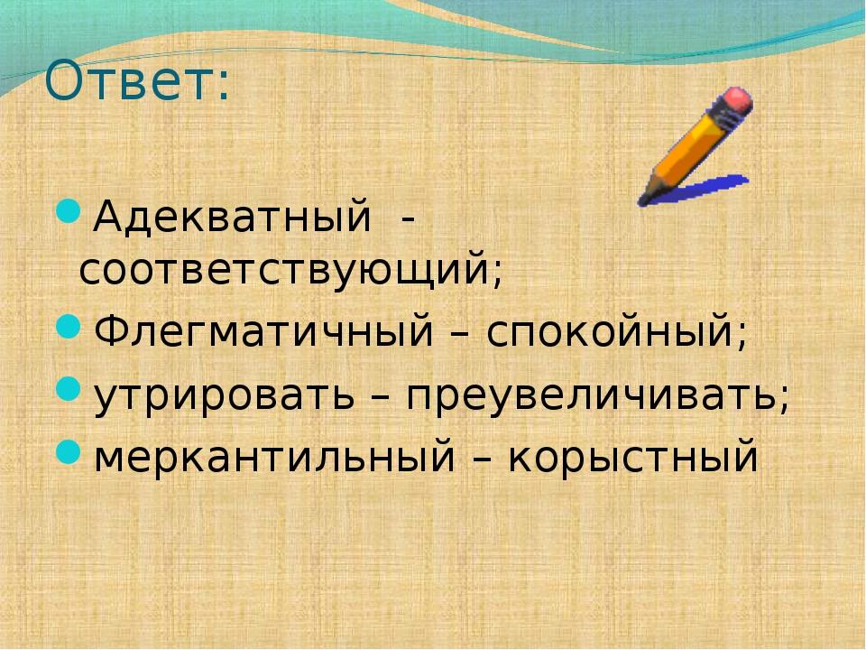 Ответ: Адекватный - соответствующий; Флегматичный – спокойный; утрировать – п...