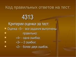 Код правильных ответов на тест: 4313 Критерии оценки за тест: Оценка «5» - вс