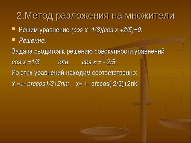 2.Метод разложения на множители Решим уравнение (cos x- 1/3)(cos x +2/5)=0. Р...