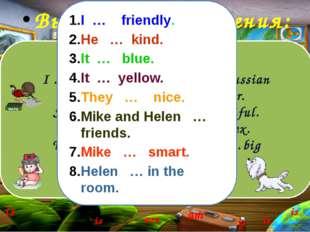 Выполним упражнения: I … a pupil. I … eight. I ….Russian He …my friend. He …