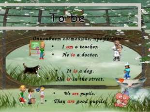 Описывает состояние, профессию: I am a teacher. He is a doctor. It is a dog.