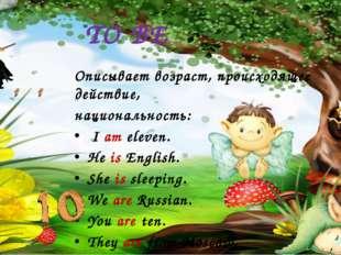 TO BE Описывает возраст, происходящее действие, национальность: I am eleven.