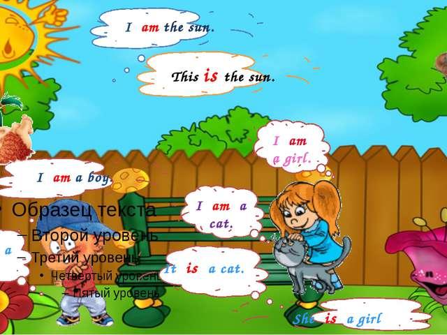 I am a boy. I am a cat. He is a boy. She is a girl I am a girl. It is a cat....