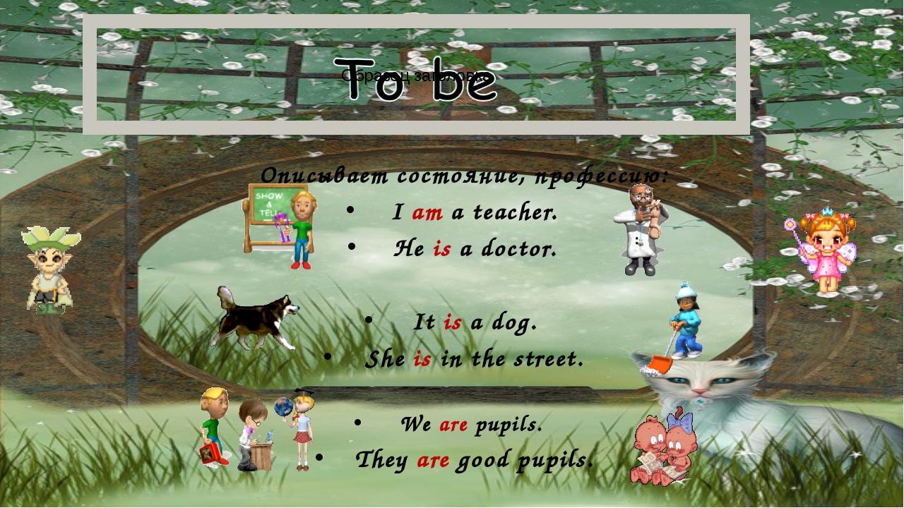 Описывает состояние, профессию: I am a teacher. He is a doctor. It is a dog....