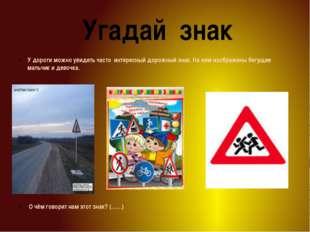 Угадай знак У дороги можно увидеть часто интересный дорожный знак. На нем из