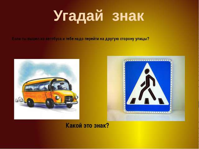 Угадай знак Если ты вышел из автобуса и тебе надо перейти на другую сторону у...