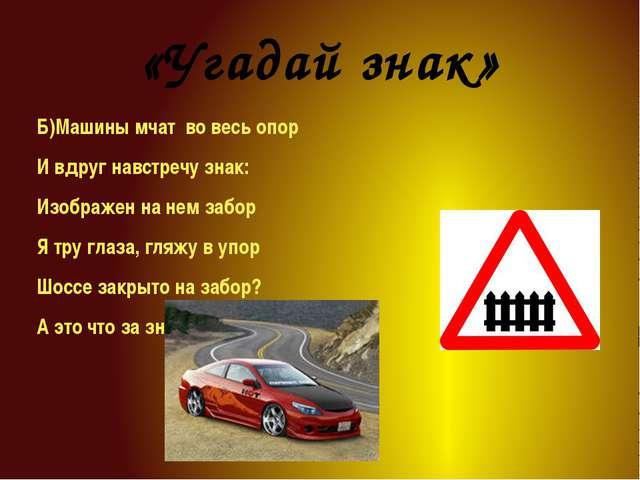 «Угадай знак» Б)Машины мчат во весь опор И вдруг навстречу знак: Изображен на...