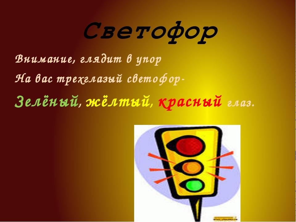 Светофор Внимание, глядит в упор На вас трехглазый светофор- Зелёный, жёлтый,...