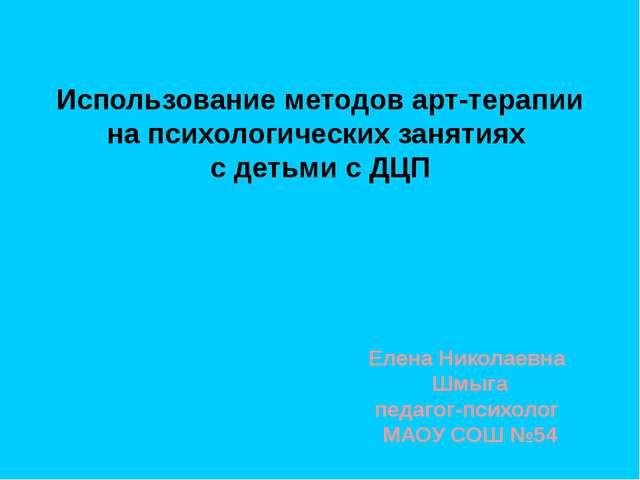 Елена Николаевна Шмыга педагог-психолог МАОУ СОШ №54 Использование методов а...