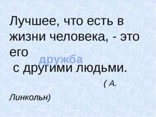 Лучшее, что есть в жизни человека, - это его с другими людьми. ( А. Линкольн)