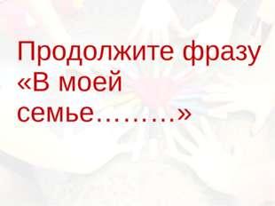 Продолжите фразу «В моей семье………»