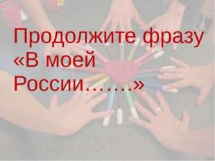 Продолжите фразу «В моей России…….»